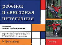 Ребенок и сенсорная интеграция. Понимание скрытых проблем развития. 4-е изд. Автор Дж. Айрес
