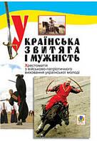 Українська звитяга і мужність: Хрестоматія з військово-патріотичного виховання молоді.