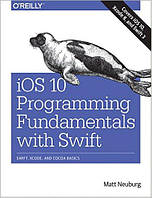 IOS 10 Programming Fundamentals with Swift: Swift, Xcode, and Cocoa Basics 1st Edition