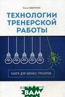 Сидоренко Елена Васильевна Технология тренерской работы. Книга для бизнес-тренеров