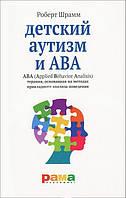 Дитячий аутизм і АВА. Терапія, заснована на методи прикладного аналізу поведінки. Роберт Шрамм