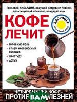Геннадий Кибардин Кофе лечит. Головную боль, спазм кровеносных сосудов, простуду, астму