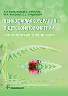 Психофармакотерапия в детской психиатрии: руководство для врачей / А.Н. Бурдаков И.В. Макаров, Ю.А. Фесенко