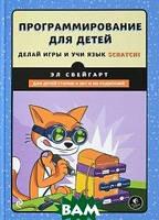 Свейгарт Эл Программирование для детей. Делай игры и учи язык Scratch!