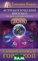 Борщ Татьяна Астрологический прогноз на все случаи жизни. Самый полный гороскоп на 2018 год