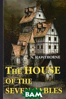 Hawthorne Nathaniel The House of the Seven Gables / Дом о семи фронтонах. Роман