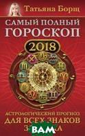 Борщ Татьяна Самый полный гороскоп на 2018 год. Астрологический прогноз для всех знаков зодиака