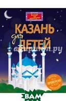 Рахматуллина Д. В., Косолапкин В. В. Казань для детей (от 6 до 12 лет)