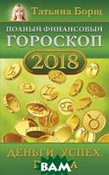 Борщ Татьяна Полный финансовый гороскоп на 2018 год: деньги, успех, работа