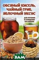 Романова Марина Юрьевна Овсяный кисель, чайный гриб, яблочный уксус. Для лечения и очищения организма