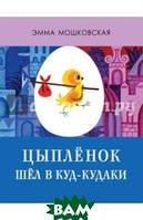 Мошковская Эмма Эфраимовна Цыплёнок шёл в Куд-кудаки