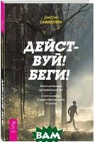 Дмитрий Сафиоллин Действуй! Беги! Книга-мотивация на правильный бег. С чего начинать и каких плюсов ждать от жизни