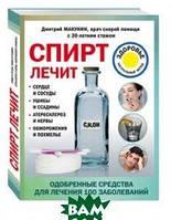 Макунин Дмитрий Александрович Спирт лечит: сердце и сосуды, ушибы и ссадины, атеросклероз и нервы, обморожения и похмелье