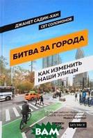 Джанет Садик-Хан, Сет Соломонов Битва за города. Как изменить наши улицы. Революционные идеи в градостроении