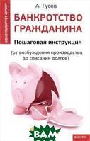 Гусев Антон Петрович Банкротство гражданина. Пошаговая инструкция (от возбуждения производства до списания долгов)