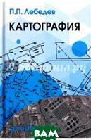 Лебедев Петр Петрович Картография. Учебное пособие