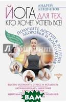 Левшинов Андрей Алексеевич Йога для тех, кто хочет успеть все! Получите доступ к энергии здоровья и долголетия
