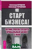 Александр Верещагин, Александр Стародубцев Старт бизнеса! Легкий способ создать прибыльный бизнес с нуля