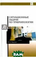Морозов Михаил Андреевич Ситуационные задачи по травматологии. Учебное пособие
