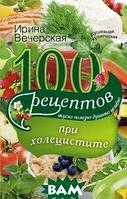 Ирина Вечерская 100 рецептов при холецистите. Вкусно, полезно, душевно, целебно