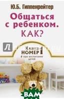Гиппенрейтер Юлия Борисовна Общаться с ребенком как? Книга   1 про воспитание детей