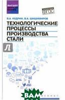 Кудрин Виктор Александрович, Шишимиров Владимир Александрович Технологические процессы производства стали. Учебник