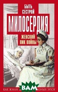 Елена Первушина Быть сестрой милосердия. Женский лик войны
