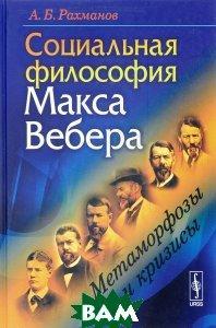 А. Б. Рахманов Социальная философия Макса Вебера. Метаморфозы и кризисы