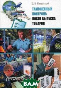 Михальский Эдуард Владимирович Таможенный контроль после выпуска товаров. Учебное пособие