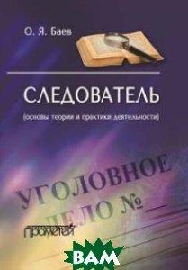 Баев Олег Яковлевич Следователь. Основы теории и практики деятельности