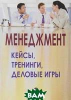 Ред. А. Илларионова Менеджмент: кейсы, тренинги, деловые игры: Практикум