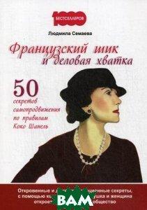 Людмила Семаева Французский шик и деловая хватка. 50 секретов самопродвижения по правилам Коко Шанель. Откровенные и даже провокационные секреты, с