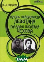 Королева Юлия Алексеевна Жизнь пейзажиста Левитана глазами писателя Чехова