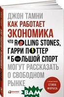 Джон Тамни Как работает экономика. Что Rolling Stones, Гарри Поттер и большой спорт могут рассказать о