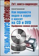 Громаковский А.А. Видеосамоучитель. Как перенести видео и аудио с кассет на CD и DVD. Оцифровка своими руками (+CD)