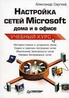 Сергеев Александр Настройка сетей Microsoft дома и в офисе. Учебный курс