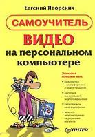 Яворских Е.А. Самоучитель Видео на персональном компьютере