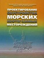Иванец В.К., Гусейнов Ч.С Проектирование обустройства морских нефтегазовых месторождений