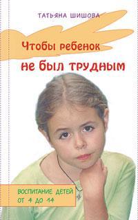 Чтобы ребенок не был трудным. Воспитание детей от 4 до 14. Татьяна Шишова