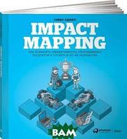 Гойко Аджич Impact Mapping. Как повысить эффективность программных продуктов и проектов по их разработке