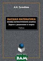 Туганбаев А.А. Высшая математика. Основы математического анализа. Задачи с решениями и теория. Учебник