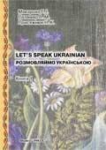 РОЗМОВЛЯЙМО УКРАЇНСЬКОЮ. LET'S SPEAK UKRAINIAN. Ч 1. Вступний курс