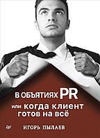 В объятиях PR, или Когда клиент готов на всё Игорь Пылаев