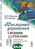И. Ю. Мамедова, В. Б. Лившиц Ювелирные украшения своими руками. Изготовление ювелирных изделий в домашних условиях