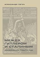 Александр Гогун. Между Гитлером и Сталиным. Украинские повстанцы