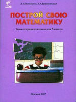 Построй свою математику.Блок-тетрадь эталонов для 5 - го класса.Петерсон Л.Г.,Грушевская Л.А.