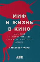 Александр Талал Миф и жизнь в кино: Смыслы и инструменты драматургического языка