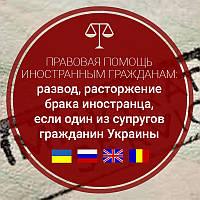 Развод, расторжение брака иностранца, если один из супругов гражданин Украины