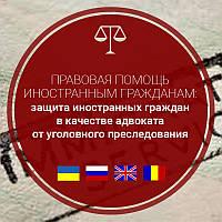 Защита иностранных граждан в качестве адвоката от уголовного преследования