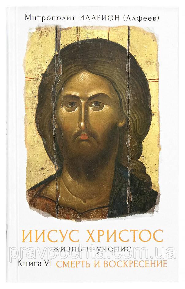 Иисус Христос. Жизнь и учение. Книга 6. Смерть и Воскресение. Митрополит Иларион (Алфеев)